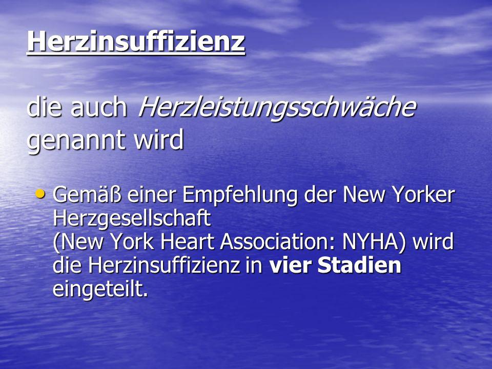 Herzinsuffizienz die auch Herzleistungsschwäche genannt wird Gemäß einer Empfehlung der New Yorker Herzgesellschaft (New York Heart Association: NYHA) wird die Herzinsuffizienz in vier Stadien eingeteilt.