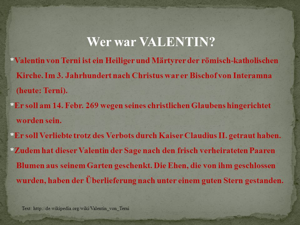 Wer war VALENTIN? *Valentin von Terni ist ein Heiliger und Märtyrer der römisch-katholischen Kirche. Im 3. Jahrhundert nach Christus war er Bischof vo