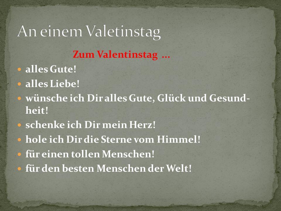 Zum Valentinstag... alles Gute! alles Liebe! wünsche ich Dir alles Gute, Glück und Gesund- heit! schenke ich Dir mein Herz! hole ich Dir die Sterne vo