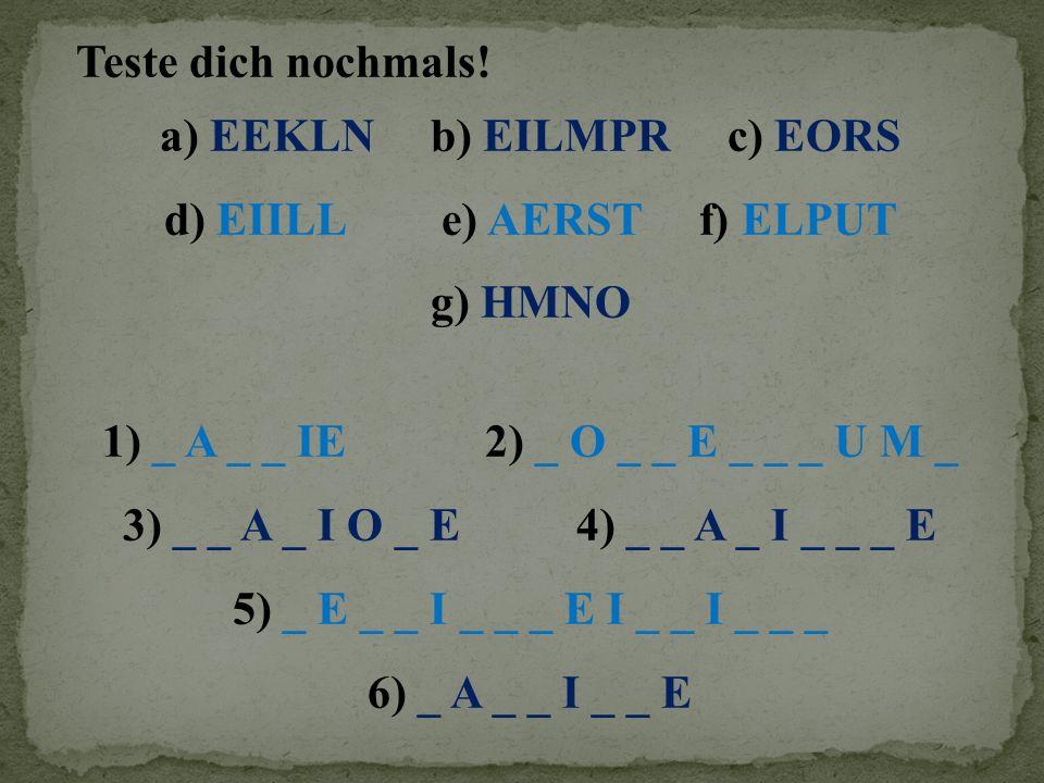Teste dich nochmals! a) EEKLN b) EILMPR c) EORS d) EIILL e) AERST f) ELPUT g) HMNO 1) _ A _ _ IE 2) _ O _ _ E _ _ _ U M _ 3) _ _ A _ I O _ E 4) _ _ A