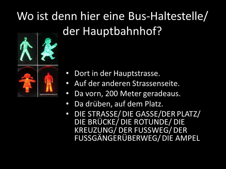 Wo ist denn hier eine Bus-Haltestelle/ der Hauptbahnhof? Dort in der Hauptstrasse. Auf der anderen Strassenseite. Da vorn, 200 Meter geradeaus. Da drü