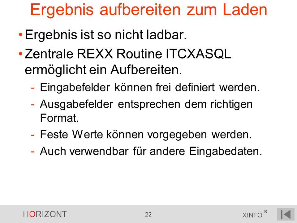 HORIZONT 22 XINFO ® Ergebnis aufbereiten zum Laden Ergebnis ist so nicht ladbar. Zentrale REXX Routine ITCXASQL ermöglicht ein Aufbereiten. -Eingabefe