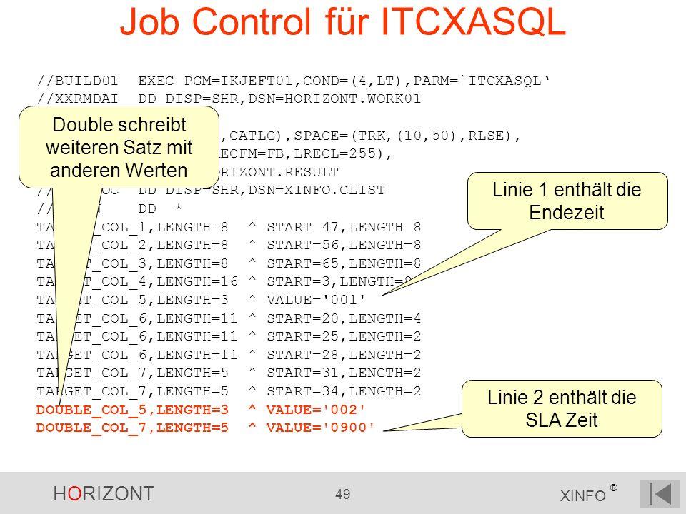 HORIZONT 49 XINFO ® Job Control für ITCXASQL //BUILD01 EXEC PGM=IKJEFT01,COND=(4,LT),PARM=`ITCXASQL //XXRMDAI DD DISP=SHR,DSN=HORIZONT.WORK01 //XXRMPR