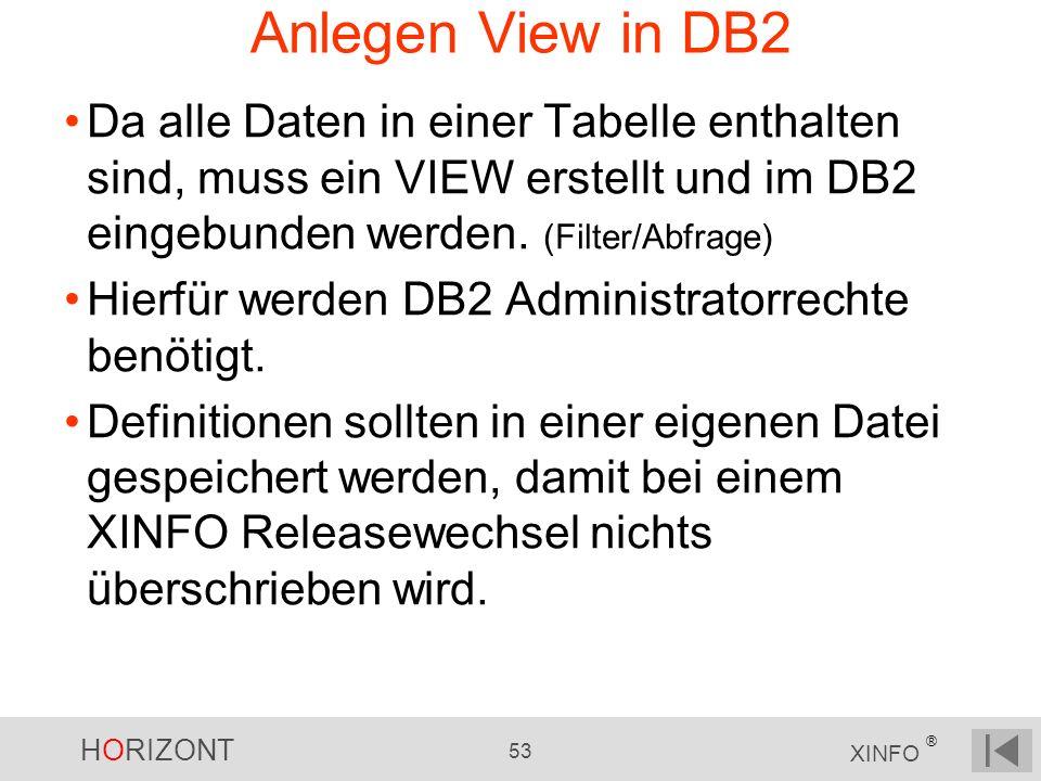 HORIZONT 53 XINFO ® Anlegen View in DB2 Da alle Daten in einer Tabelle enthalten sind, muss ein VIEW erstellt und im DB2 eingebunden werden. (Filter/A