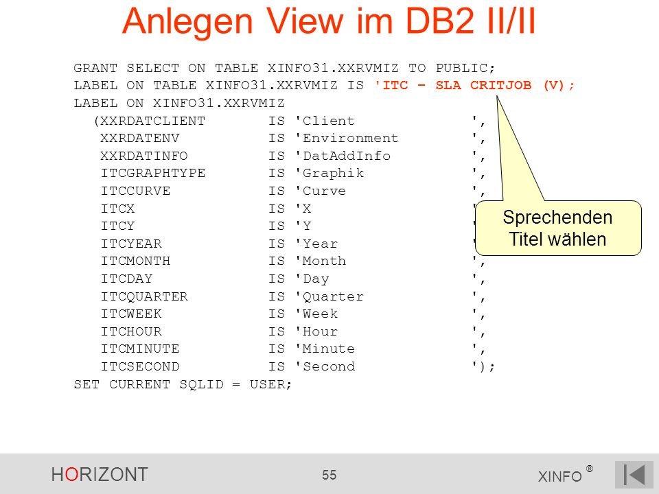 HORIZONT 55 XINFO ® Anlegen View im DB2 II/II GRANT SELECT ON TABLE XINFO31.XXRVMIZ TO PUBLIC; LABEL ON TABLE XINFO31.XXRVMIZ IS 'ITC – SLA CRITJOB (V