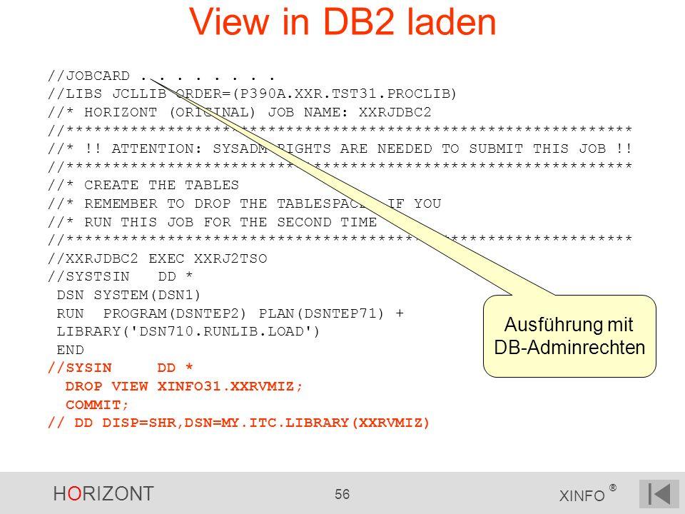 HORIZONT 56 XINFO ® View in DB2 laden //JOBCARD........ //LIBS JCLLIB ORDER=(P390A.XXR.TST31.PROCLIB) //* HORIZONT (ORIGINAL) JOB NAME: XXRJDBC2 //***