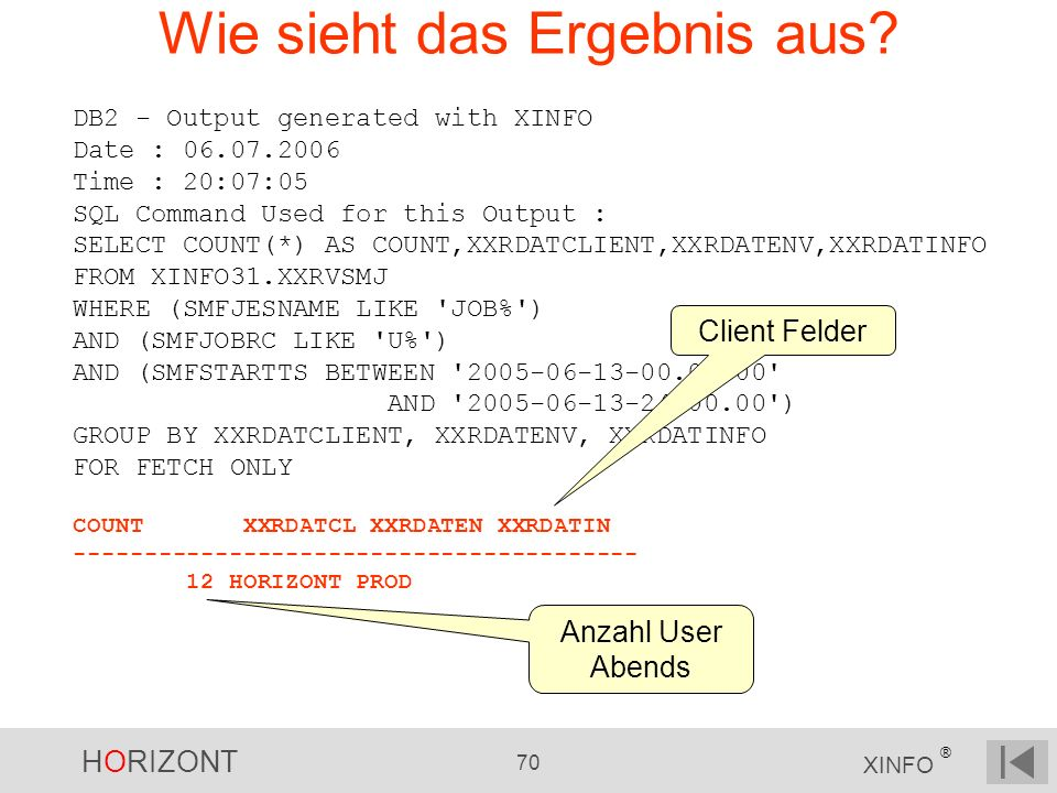HORIZONT 70 XINFO ® Wie sieht das Ergebnis aus? DB2 - Output generated with XINFO Date : 06.07.2006 Time : 20:07:05 SQL Command Used for this Output :