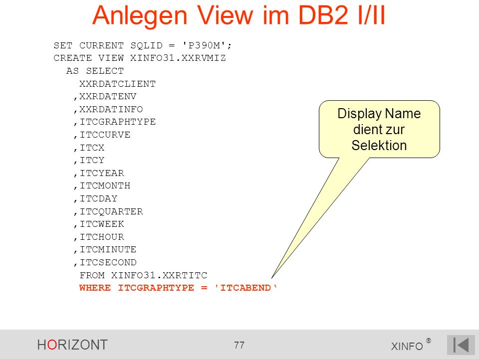 HORIZONT 77 XINFO ® Anlegen View im DB2 I/II SET CURRENT SQLID = 'P390M'; CREATE VIEW XINFO31.XXRVMIZ AS SELECT XXRDATCLIENT,XXRDATENV,XXRDATINFO,ITCG