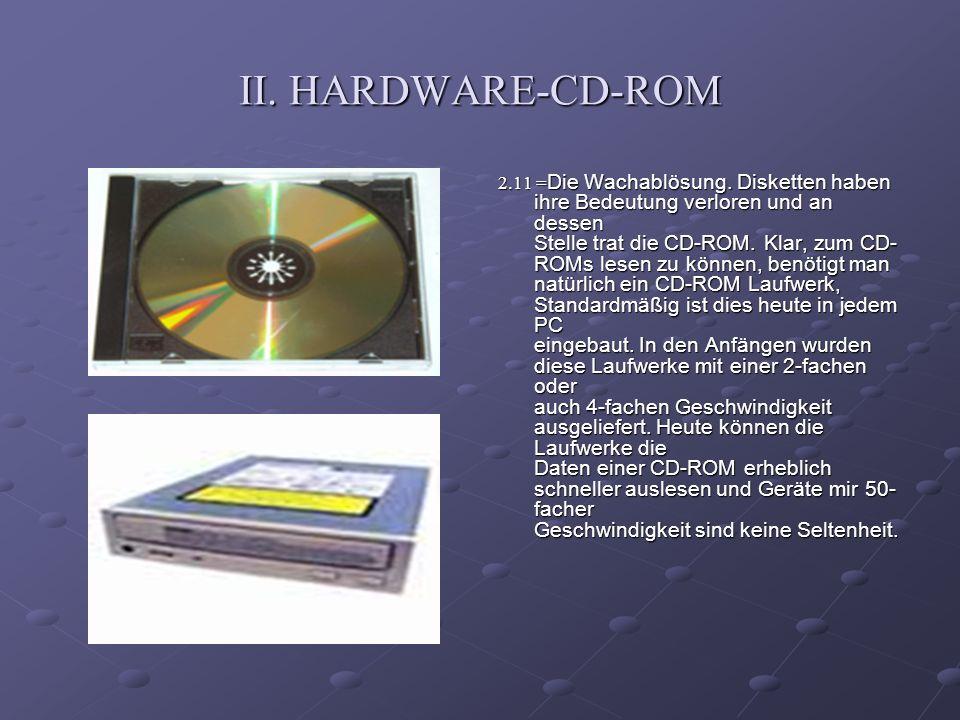 II. HARDWARE-CD-ROM 2.11 = Die Wachablösung. Disketten haben ihre Bedeutung verloren und an dessen Stelle trat die CD-ROM. Klar, zum CD- ROMs lesen zu