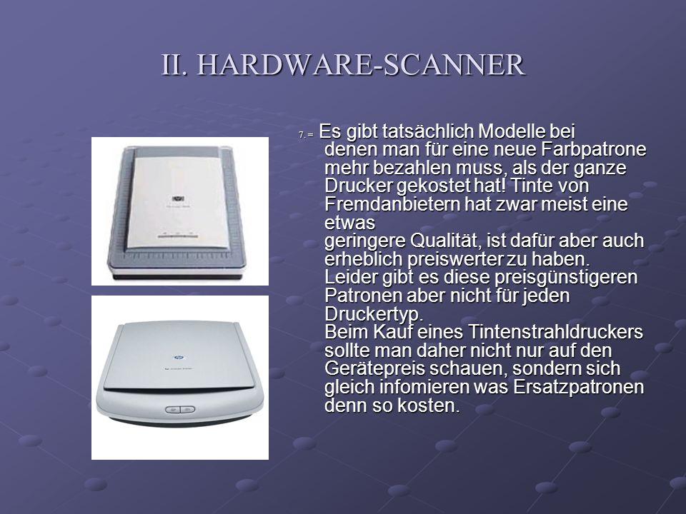 II. HARDWARE-SCANNER 7. = Es gibt tatsächlich Modelle bei denen man für eine neue Farbpatrone mehr bezahlen muss, als der ganze Drucker gekostet hat!
