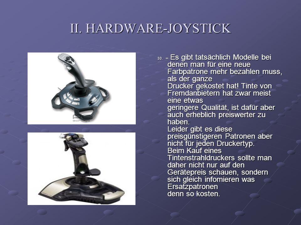 II. HARDWARE-JOYSTICK 10. = Es gibt tatsächlich Modelle bei denen man für eine neue Farbpatrone mehr bezahlen muss, als der ganze Drucker gekostet hat