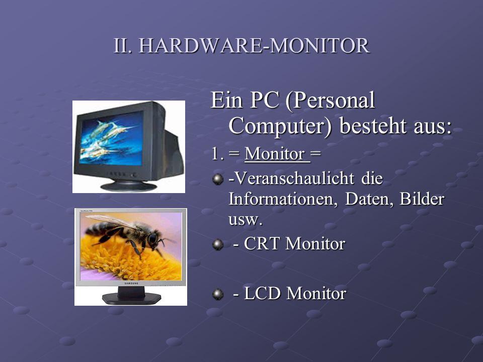 II. HARDWARE-MONITOR Ein PC (Personal Computer) besteht aus: 1. = Monitor = -Veranschaulicht die Informationen, Daten, Bilder usw. - CRT Monitor - CRT