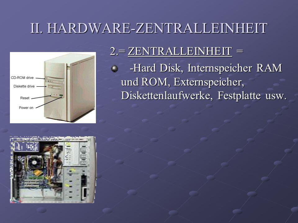 II. HARDWARE-ZENTRALLEINHEIT 2.= ZENTRALLEINHEIT = -Hard Disk, Internspeicher RAM und ROM, Externspeicher, Diskettenlaufwerke, Festplatte usw. -Hard D