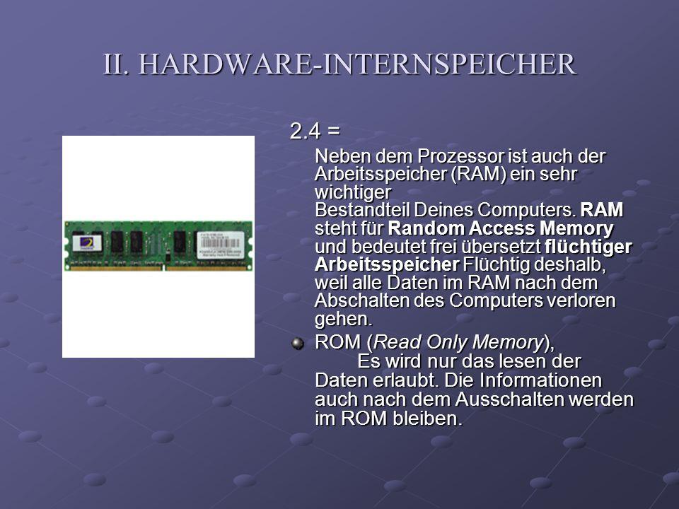 II. HARDWARE-INTERNSPEICHER 2.4 = Neben dem Prozessor ist auch der Arbeitsspeicher (RAM) ein sehr wichtiger Bestandteil Deines Computers. RAM steht fü