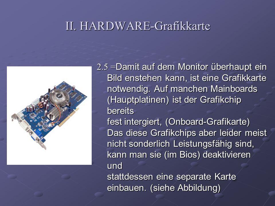 II. HARDWARE-Grafikkarte 2.5 = Damit auf dem Monitor überhaupt ein Bild enstehen kann, ist eine Grafikkarte notwendig. Auf manchen Mainboards (Hauptpl
