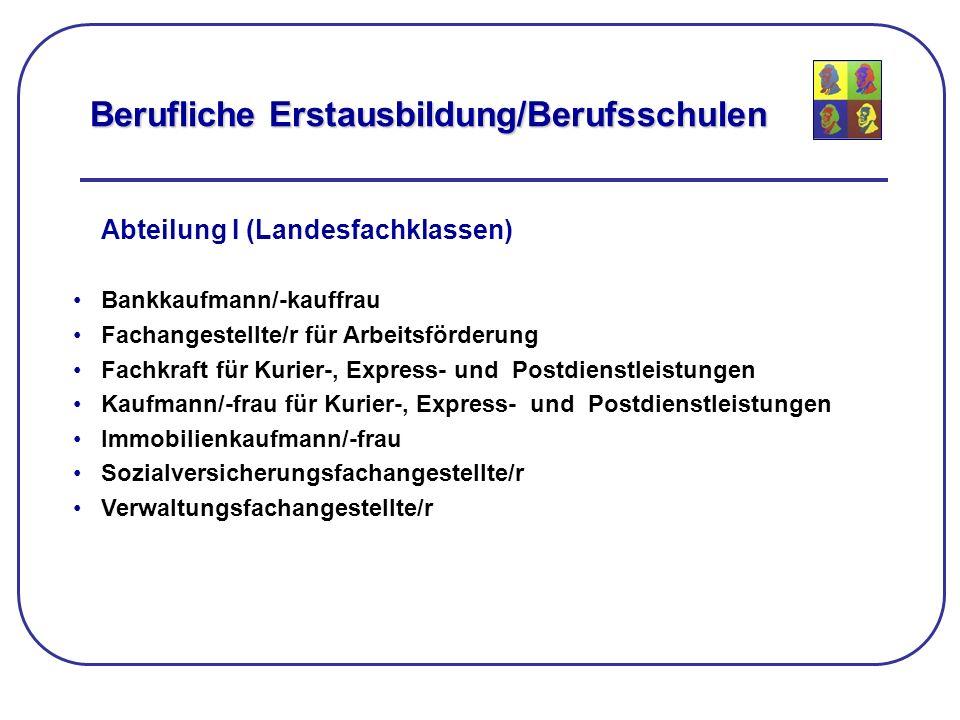 Berufliche Erstausbildung/Berufsschulen Abteilung I (Landesfachklassen) Bankkaufmann/-kauffrau Fachangestellte/r für Arbeitsförderung Fachkraft für Ku