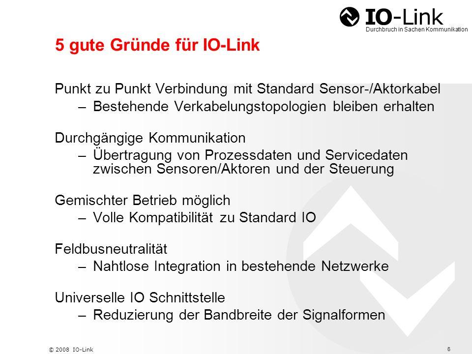 7 © 2008 IO-Link Durchbruch in Sachen Kommunikation Durchbruch in Sachen Kommunikation Funktionsweise PHYSICAL LAYER 1 4 3 2 L- C/Q L+ Standard IO