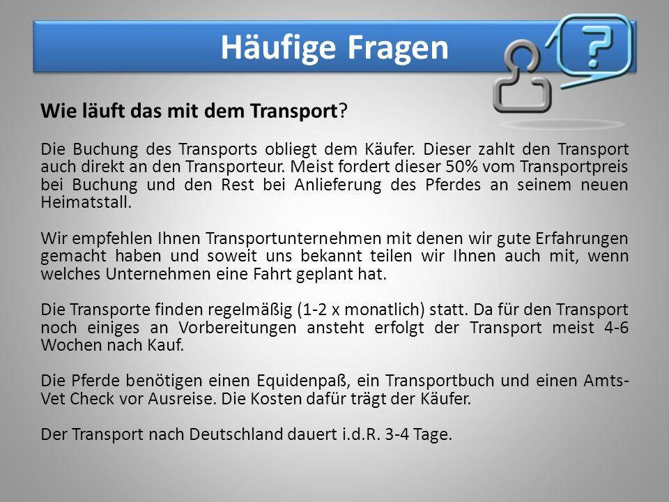 Häufige Fragen Wie läuft das mit dem Transport? Die Buchung des Transports obliegt dem Käufer. Dieser zahlt den Transport auch direkt an den Transport