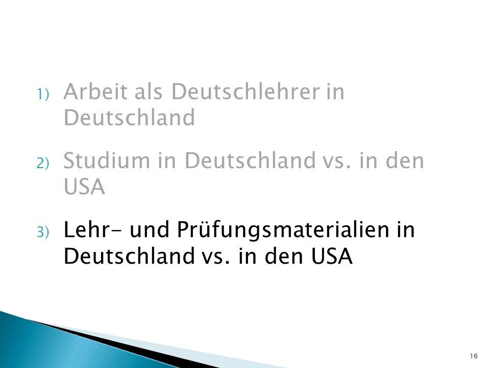 1) Arbeit als Deutschlehrer in Deutschland 2) Studium in Deutschland vs. in den USA 3) Lehr- und Prüfungsmaterialien in Deutschland vs. in den USA 16