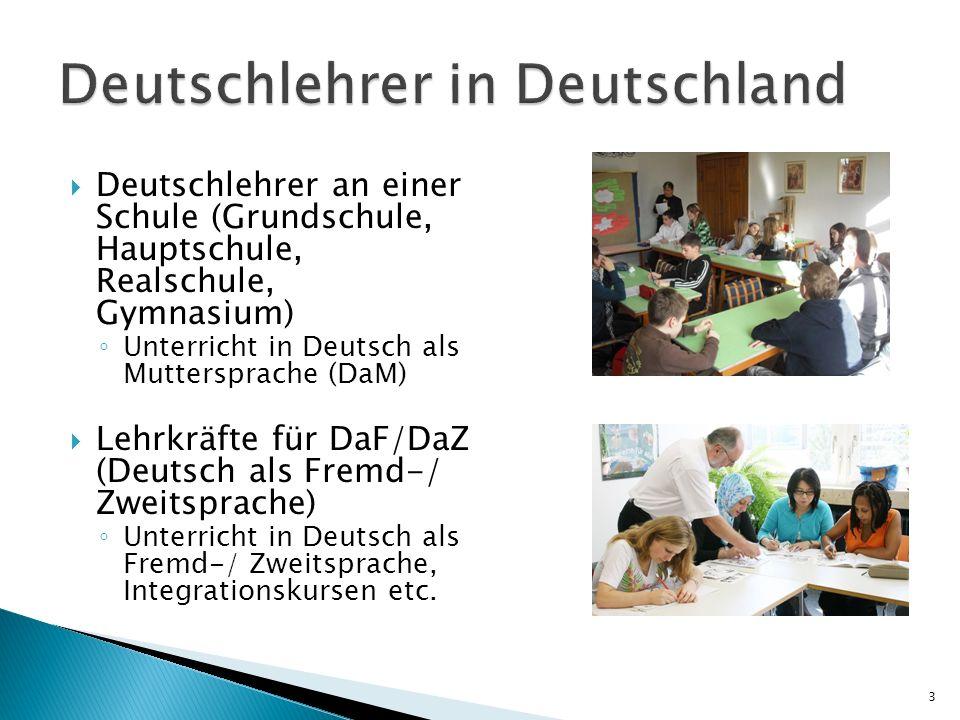 Deutschlehrer an einer Schule (Grundschule, Hauptschule, Realschule, Gymnasium) Unterricht in Deutsch als Muttersprache (DaM) Lehrkräfte für DaF/DaZ (Deutsch als Fremd-/ Zweitsprache) Unterricht in Deutsch als Fremd-/ Zweitsprache, Integrationskursen etc.