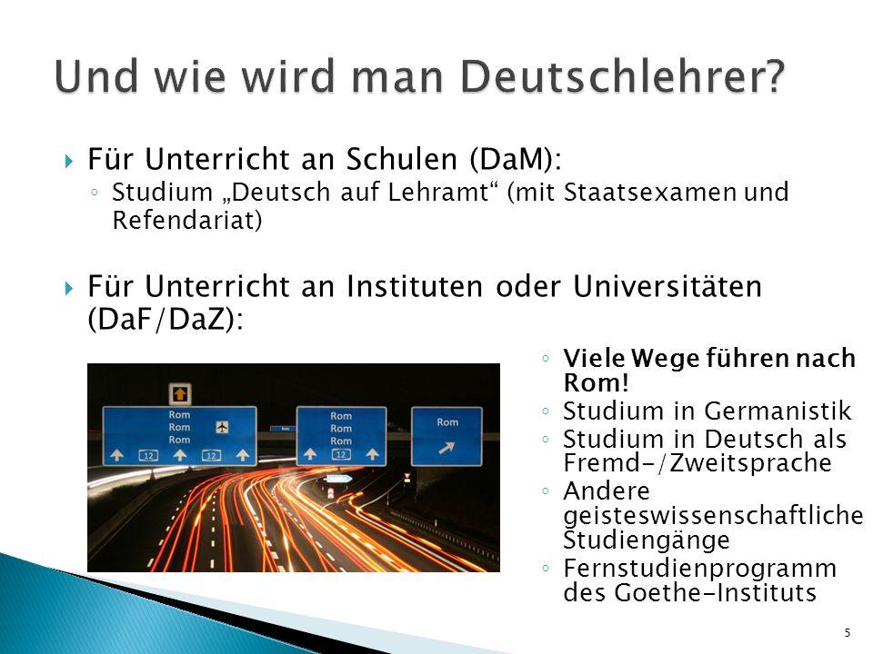 Für Unterricht an Schulen (DaM): Studium Deutsch auf Lehramt (mit Staatsexamen und Refendariat) Für Unterricht an Instituten oder Universitäten (DaF/DaZ): Viele Wege führen nach Rom.