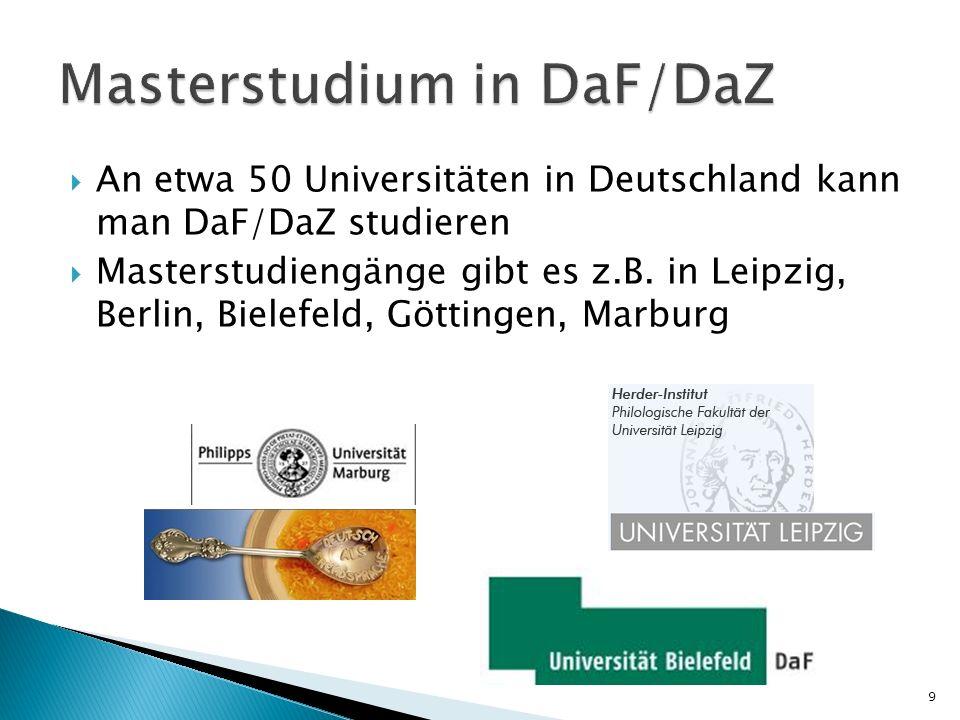 An etwa 50 Universitäten in Deutschland kann man DaF/DaZ studieren Masterstudiengänge gibt es z.B. in Leipzig, Berlin, Bielefeld, Göttingen, Marburg 9
