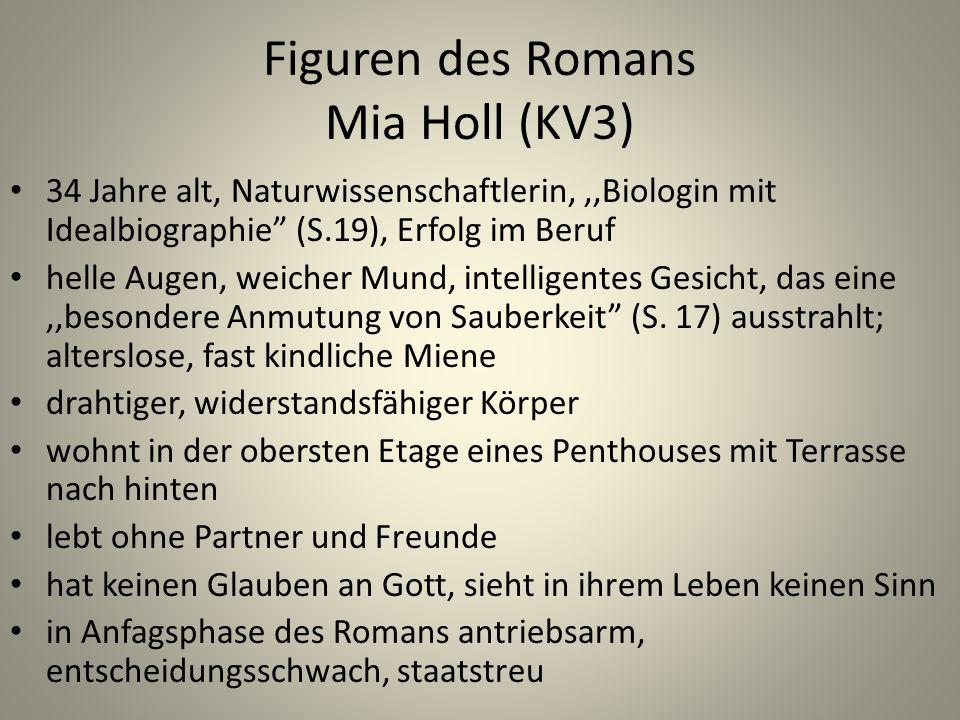 Figuren des Romans Mia Holl (KV3) 34 Jahre alt, Naturwissenschaftlerin,,,Biologin mit Idealbiographie (S.19), Erfolg im Beruf helle Augen, weicher Mund, intelligentes Gesicht, das eine,,besondere Anmutung von Sauberkeit (S.