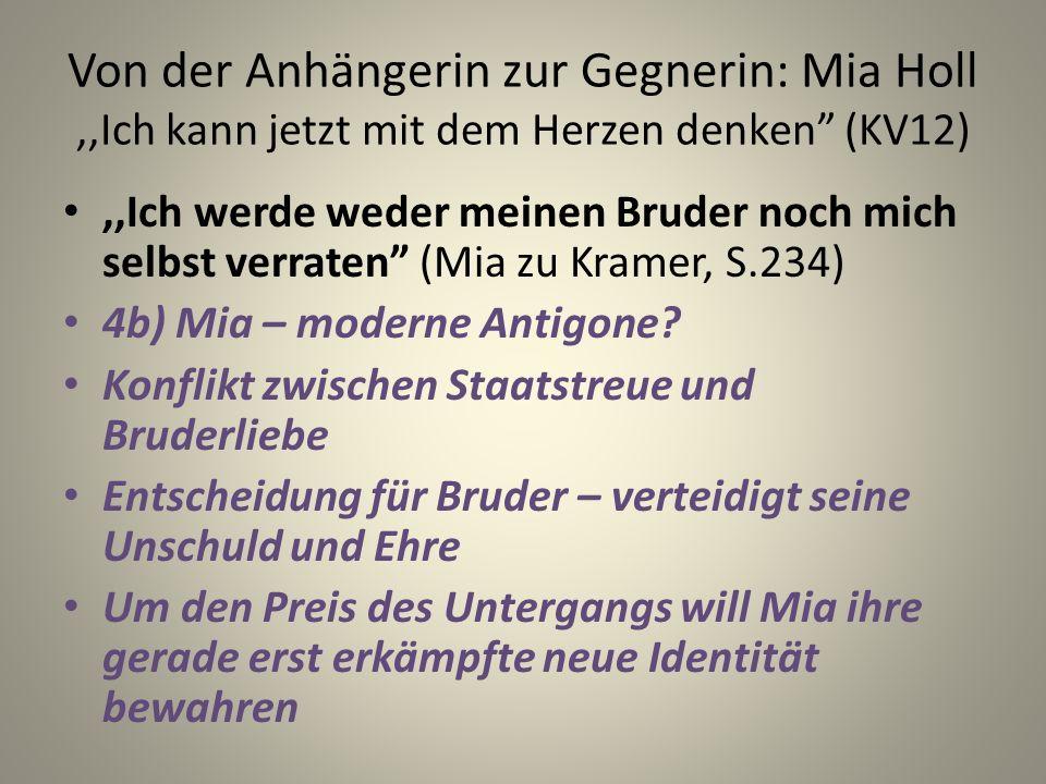 Von der Anhängerin zur Gegnerin: Mia Holl,,Ich kann jetzt mit dem Herzen denken (KV12),,Ich werde weder meinen Bruder noch mich selbst verraten (Mia zu Kramer, S.234) 4b) Mia – moderne Antigone.