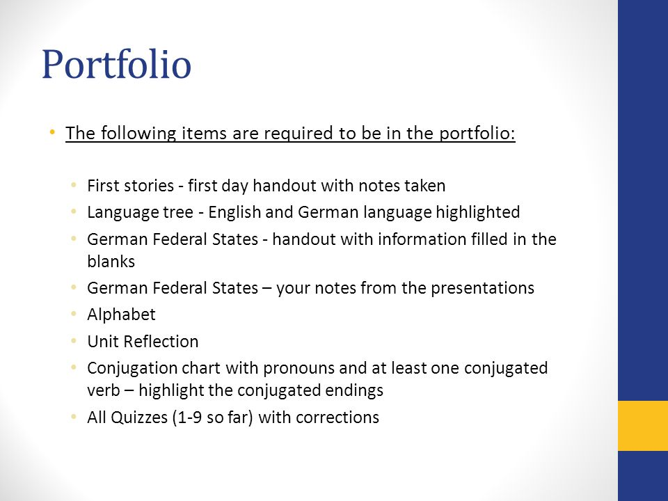 Portfolio The following items are required to be in the portfolio: First stories - first day handout with notes taken Language tree - English and German language highlighted German Federal States - handout with information filled in the blanks German Federal States – your notes from the presentations Alphabet Unit Reflection Conjugation chart with pronouns and at least one conjugated verb – highlight the conjugated endings All Quizzes (1-9 so far) with corrections