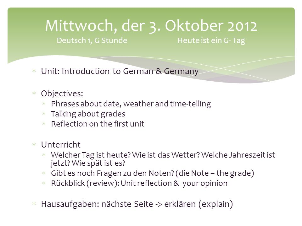 Unit: Introduction to German & Germany Objectives: Phrases about date, weather and time-telling Talking about grades Reflection on the first unit Unterricht Welcher Tag ist heute.