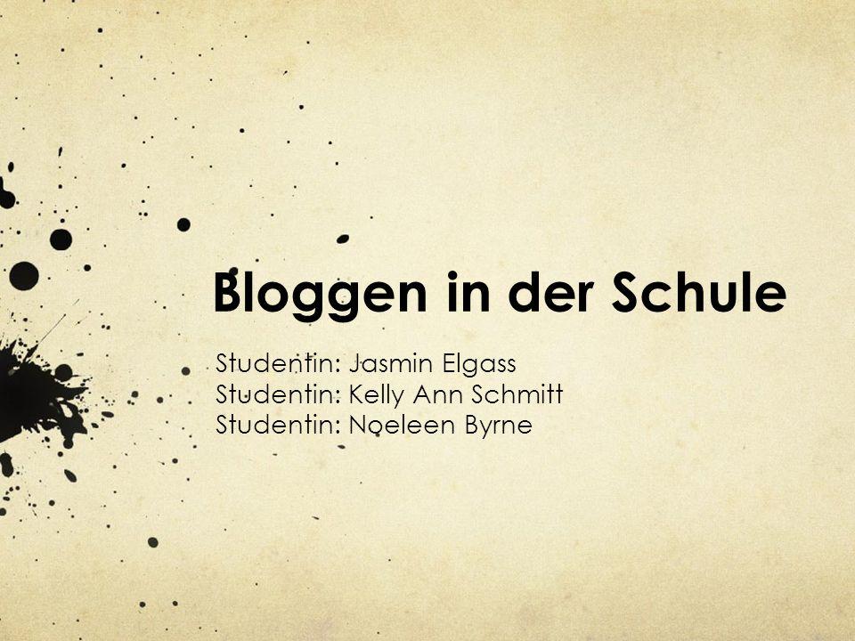 Bloggen in der Schule Studentin: Jasmin Elgass Studentin: Kelly Ann Schmitt Studentin: Noeleen Byrne