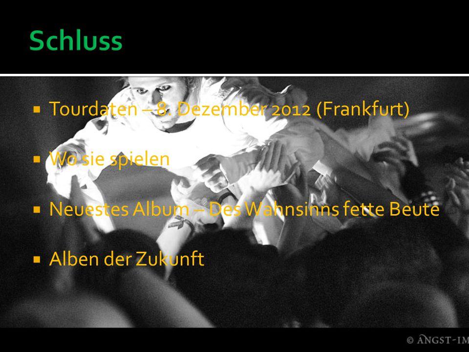 Tourdaten – 8. Dezember 2012 (Frankfurt) Wo sie spielen Neuestes Album – Des Wahnsinns fette Beute Alben der Zukunft