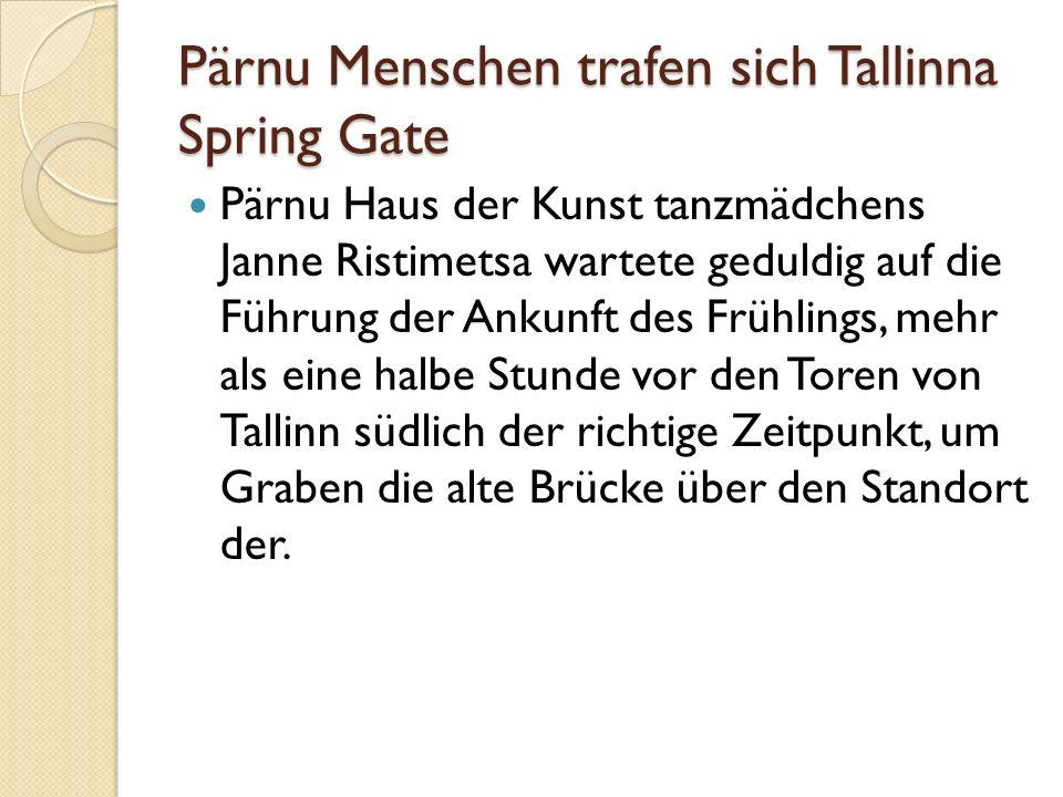 Pärnu Menschen trafen sich Tallinna Spring Gate Pärnu Haus der Kunst tanzmädchens Janne Ristimetsa wartete geduldig auf die Führung der Ankunft des Frühlings, mehr als eine halbe Stunde vor den Toren von Tallinn südlich der richtige Zeitpunkt, um Graben die alte Brücke über den Standort der.