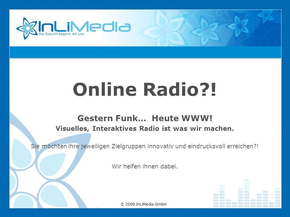 © 2008 InLiMedia GmbH Online Radio?! Gestern Funk… Heute WWW! Visuelles, Interaktives Radio ist was wir machen. Sie möchten ihre jeweiligen Zielgruppe