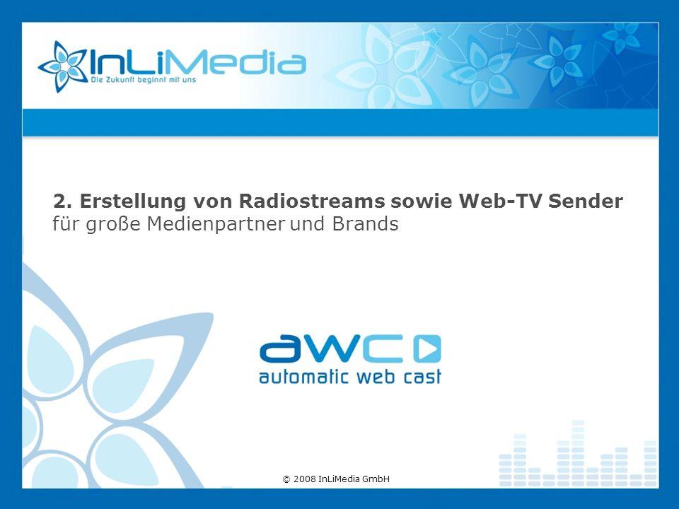 2. Erstellung von Radiostreams sowie Web-TV Sender für große Medienpartner und Brands © 2008 InLiMedia GmbH