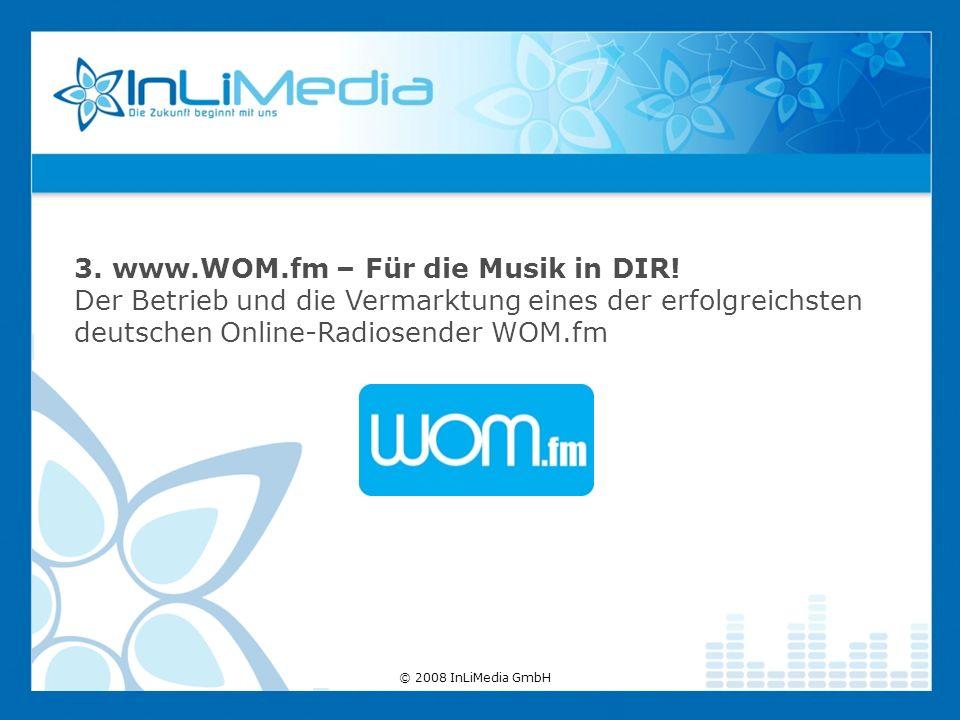 3. www.WOM.fm – Für die Musik in DIR! Der Betrieb und die Vermarktung eines der erfolgreichsten deutschen Online-Radiosender WOM.fm © 2008 InLiMedia G