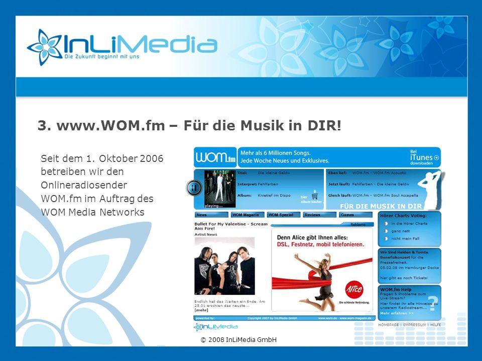 Seit dem 1. Oktober 2006 betreiben wir den Onlineradiosender WOM.fm im Auftrag des WOM Media Networks 3. www.WOM.fm – Für die Musik in DIR! © 2008 InL