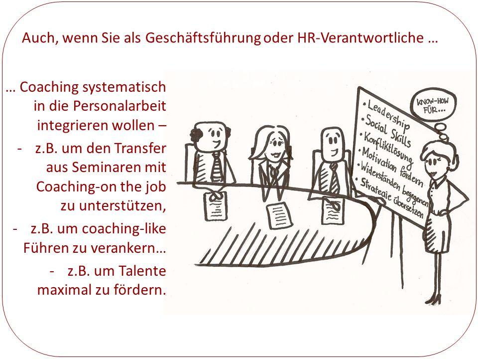 Auch, wenn Sie als Geschäftsführung oder HR-Verantwortliche … … Coaching systematisch in die Personalarbeit integrieren wollen – -z.B. um den Transfer