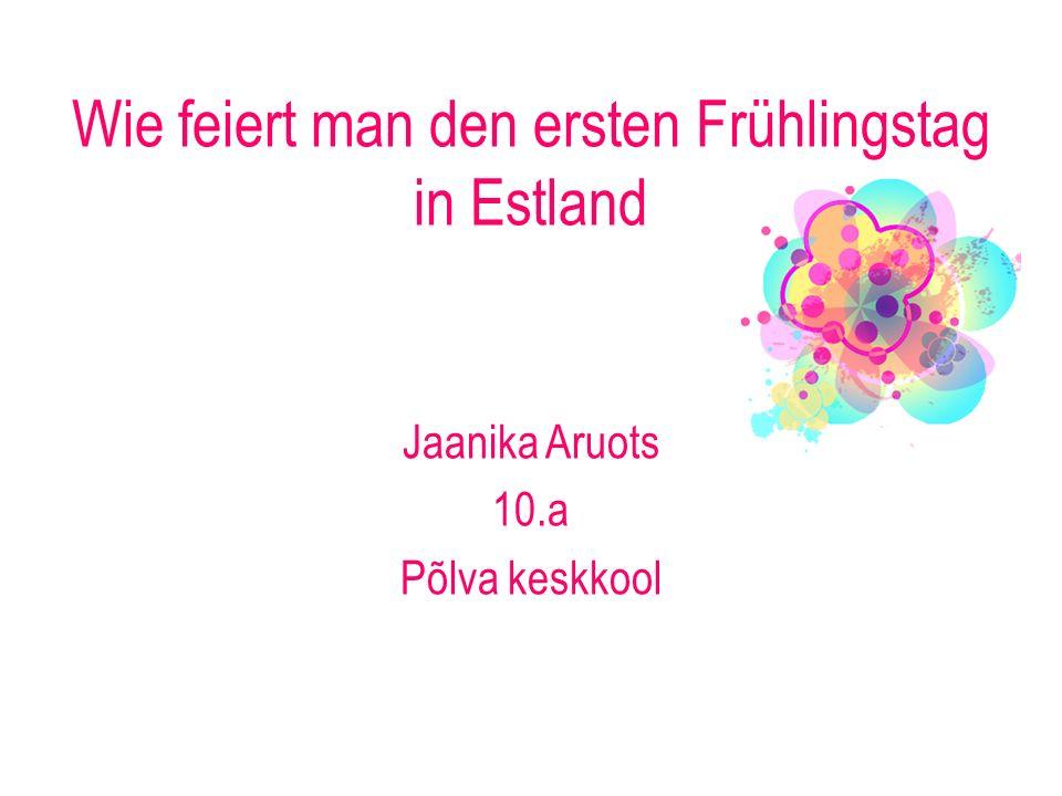 Wie feiert man den ersten Frühlingstag in Estland Jaanika Aruots 10.a Põlva keskkool