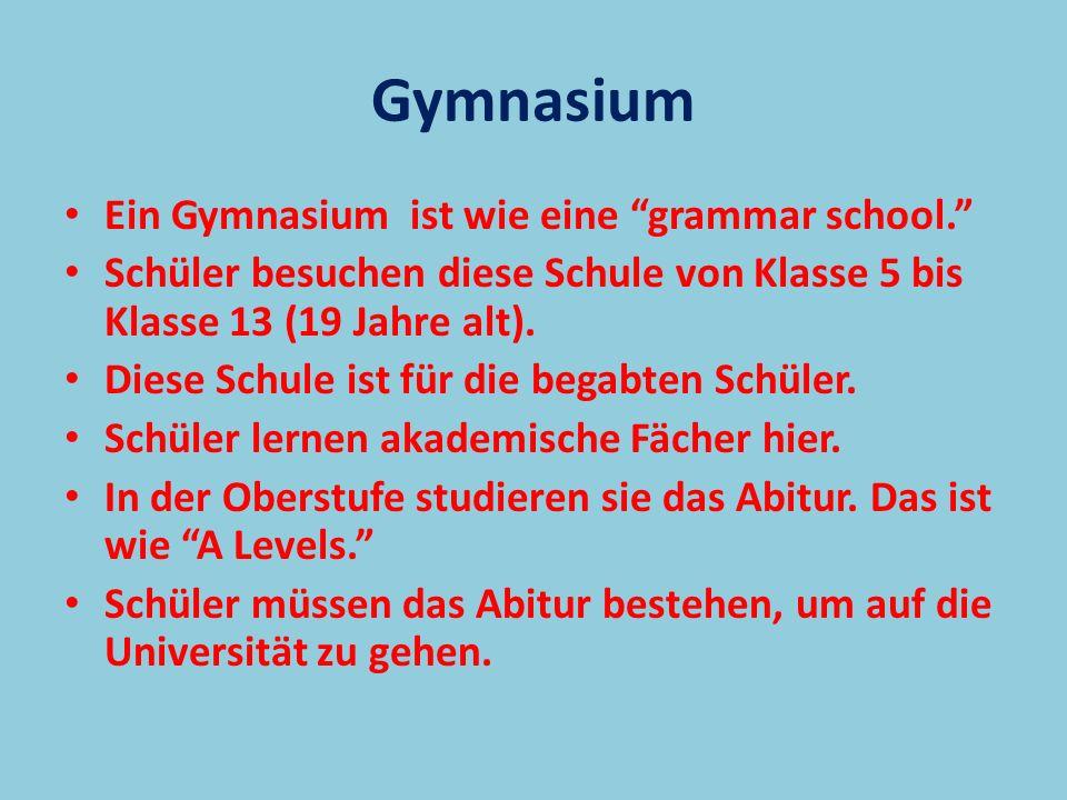 Ein Gymnasium ist wie eine grammar school. Schüler besuchen diese Schule von Klasse 5 bis Klasse 13 (19 Jahre alt). Diese Schule ist für die begabten