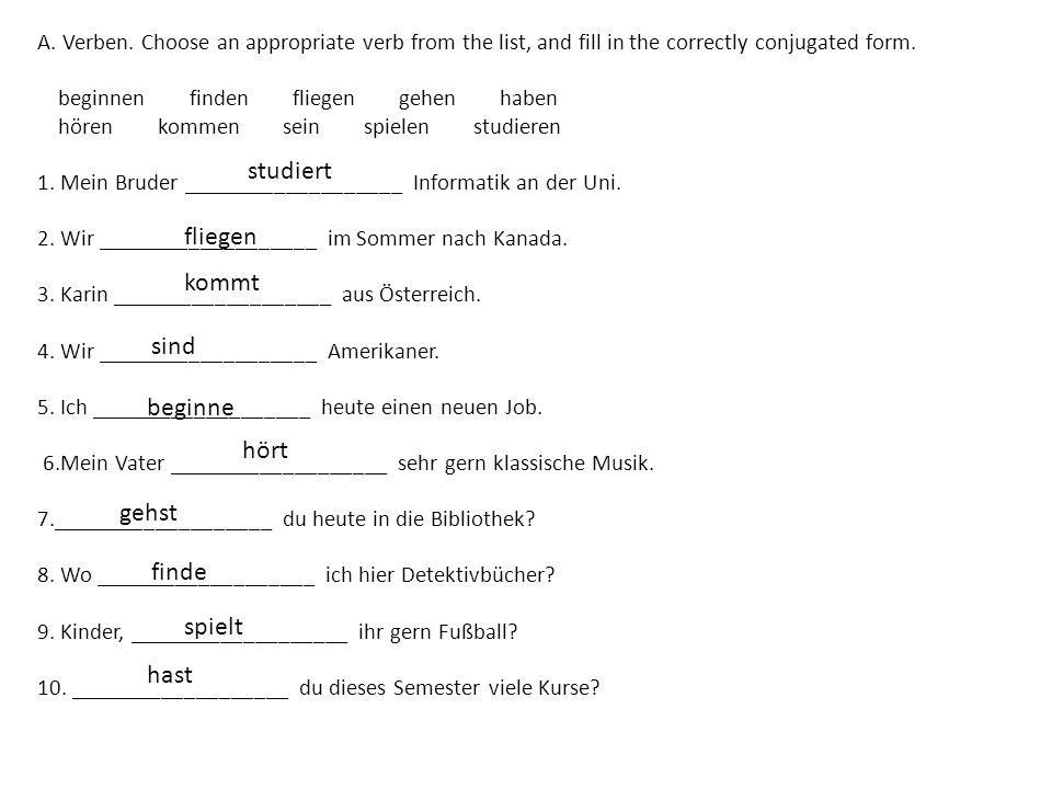 A. Verben. Choose an appropriate verb from the list, and fill in the correctly conjugated form. beginnen finden fliegen gehen haben hören kommen sein