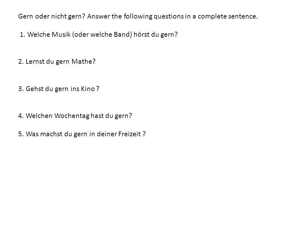 Gern oder nicht gern? Answer the following questions in a complete sentence. 1. Welche Musik (oder welche Band) hörst du gern? 2. Lernst du gern Mathe