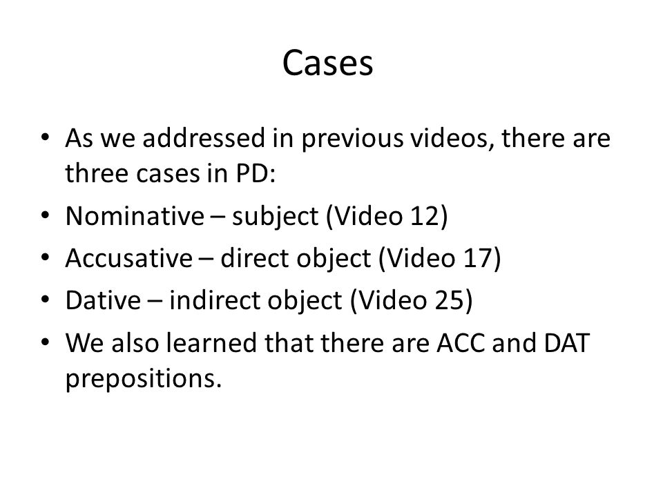 Cases As we addressed in previous videos, there are three cases in PD: Nominative – subject (Video 12) Accusative – direct object (Video 17) Dative – indirect object (Video 25) We also learned that there are ACC and DAT prepositions.