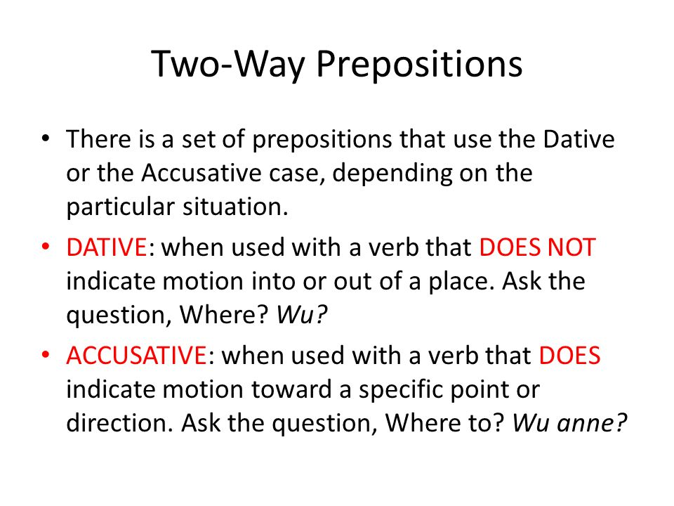 Two-Way Prepositions There is a set of prepositions that use the Dative or the Accusative case, depending on the particular situation.