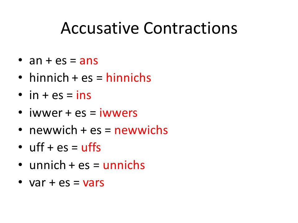 Accusative Contractions an + es = ans hinnich + es = hinnichs in + es = ins iwwer + es = iwwers newwich + es = newwichs uff + es = uffs unnich + es = unnichs var + es = vars