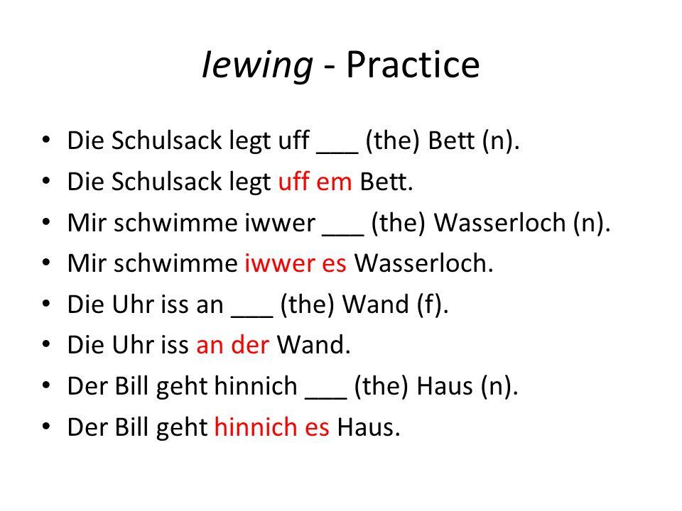 Iewing - Practice Die Schulsack legt uff ___ (the) Bett (n). Die Schulsack legt uff em Bett. Mir schwimme iwwer ___ (the) Wasserloch (n). Mir schwimme