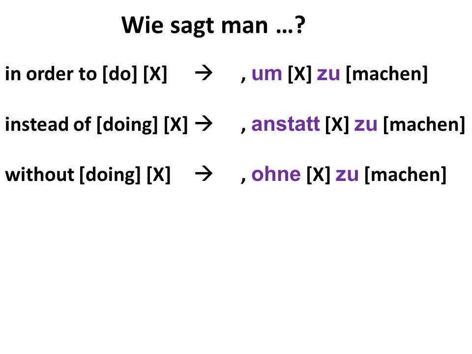 in order to [do] [X], um [X] zu [machen] instead of [doing] [X], anstatt [X] zu [machen] without [doing] [X], ohne [X] zu [machen] Wie sagt man …?