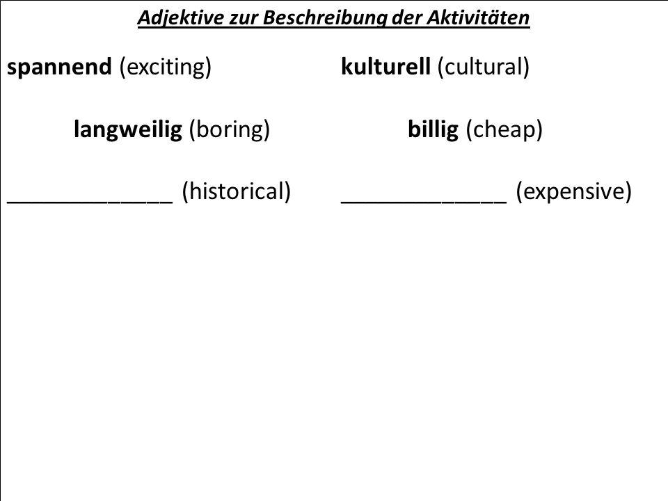 Adjektive zur Beschreibung der Aktivitäten spannend (exciting)kulturell (cultural) langweilig (boring)billig (cheap) _____________ (historical)_______