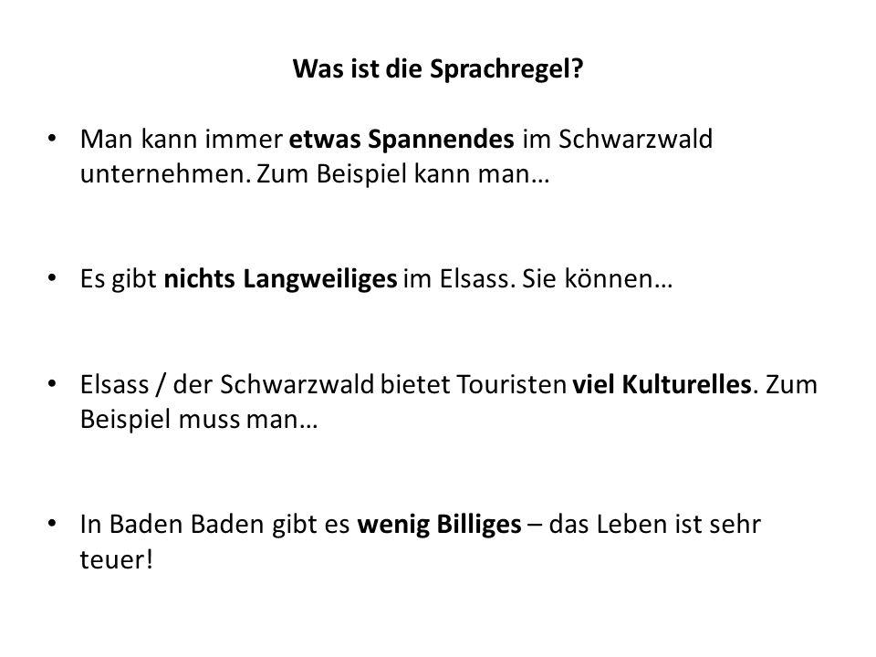 Was ist die Sprachregel? Man kann immer etwas Spannendes im Schwarzwald unternehmen. Zum Beispiel kann man… Es gibt nichts Langweiliges im Elsass. Sie