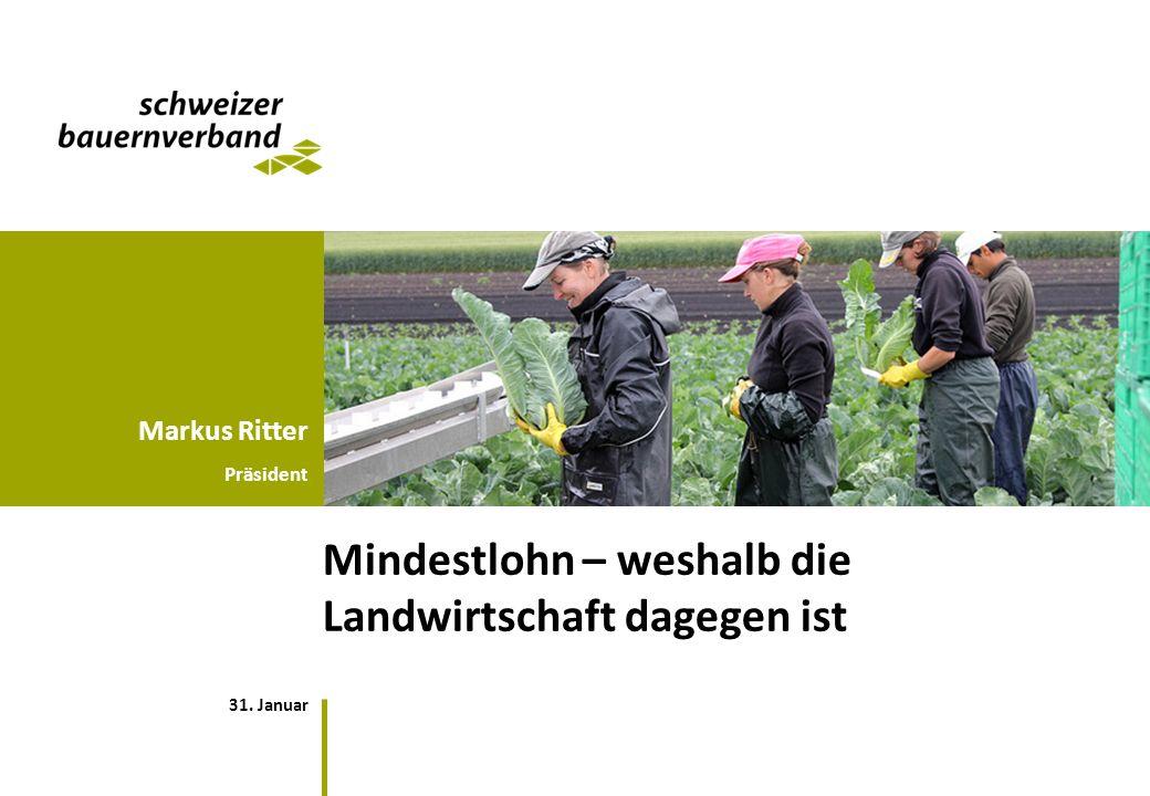 31. Januar Markus Ritter Präsident Mindestlohn – weshalb die Landwirtschaft dagegen ist